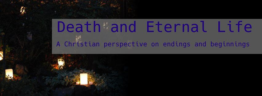 Death and Eternal Life: a Christian perspective on endings and beginnings