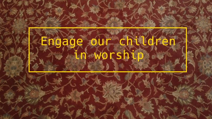Engage our children in worship